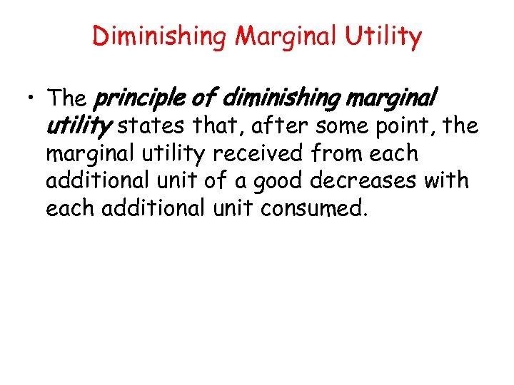 Diminishing Marginal Utility • The principle of diminishing marginal utility states that, after some