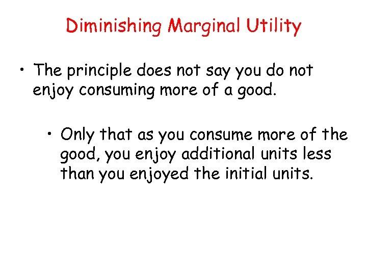 Diminishing Marginal Utility • The principle does not say you do not enjoy consuming