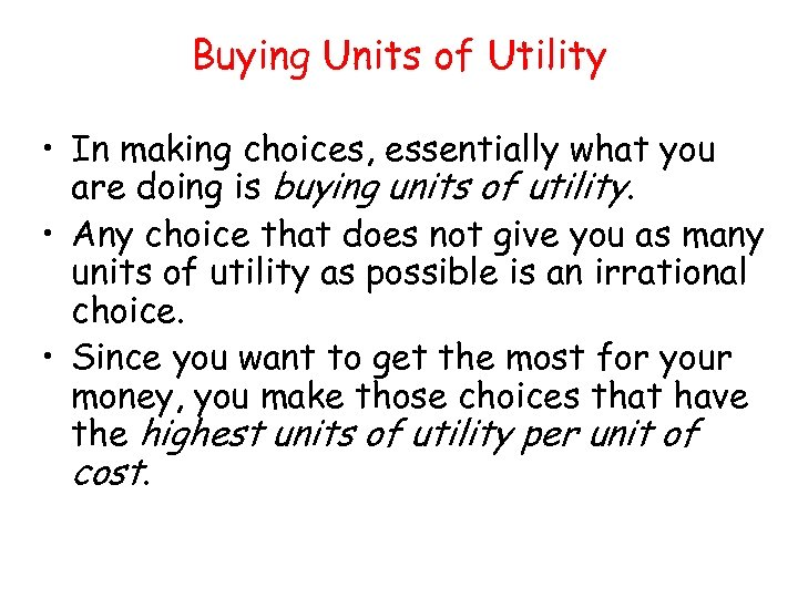 Buying Units of Utility • In making choices, essentially what you are doing is