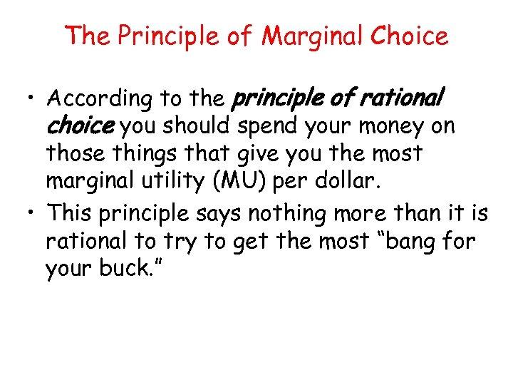 The Principle of Marginal Choice • According to the principle of rational choice you