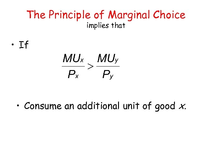 The Principle of Marginal Choice implies that • If • Consume an additional unit