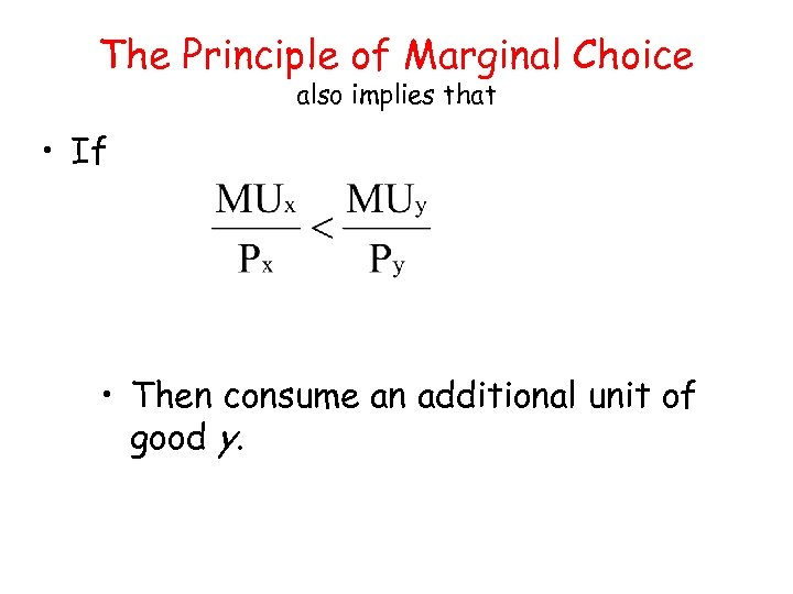 The Principle of Marginal Choice also implies that • If • Then consume an