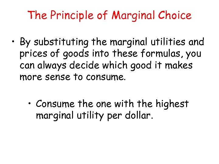 The Principle of Marginal Choice • By substituting the marginal utilities and prices of