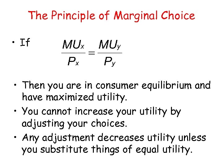 The Principle of Marginal Choice • If • Then you are in consumer equilibrium
