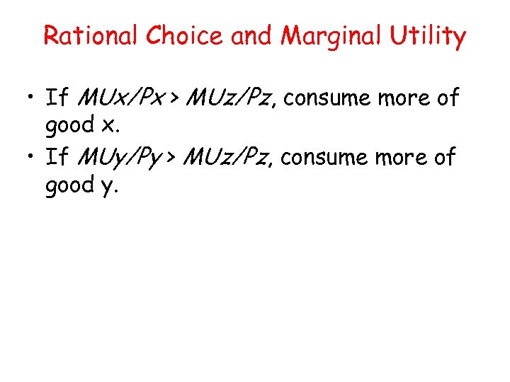 Rational Choice and Marginal Utility • If MUx/Px > MUz/Pz, consume more of good