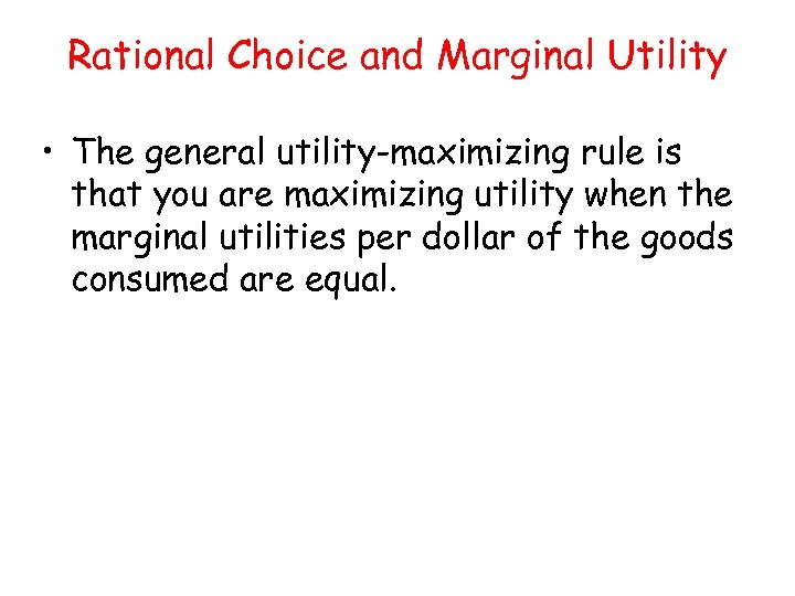 Rational Choice and Marginal Utility • The general utility-maximizing rule is that you are