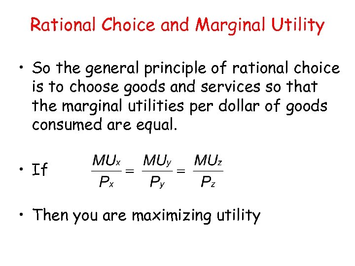 Rational Choice and Marginal Utility • So the general principle of rational choice is