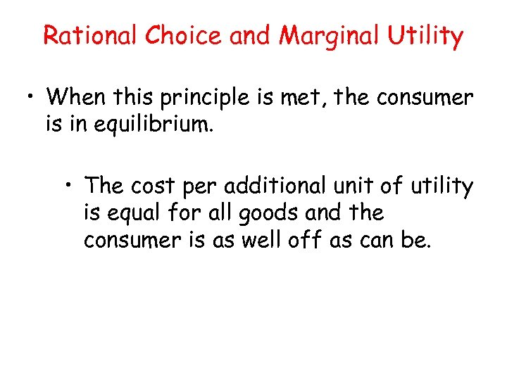 Rational Choice and Marginal Utility • When this principle is met, the consumer is