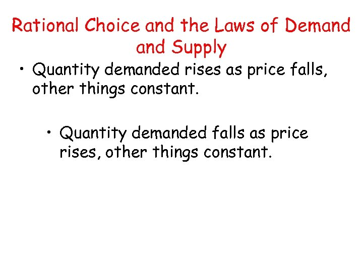 Rational Choice and the Laws of Demand Supply • Quantity demanded rises as price