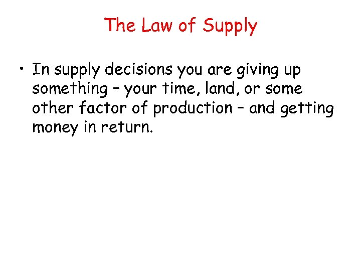 The Law of Supply • In supply decisions you are giving up something –