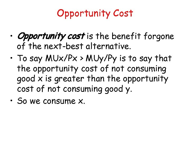 Opportunity Cost • Opportunity cost is the benefit forgone of the next-best alternative. •