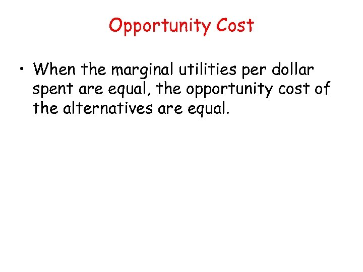 Opportunity Cost • When the marginal utilities per dollar spent are equal, the opportunity