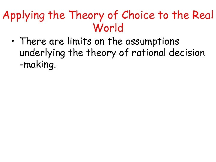 Applying the Theory of Choice to the Real World • There are limits on