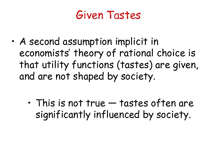 Given Tastes • A second assumption implicit in economists' theory of rational choice is
