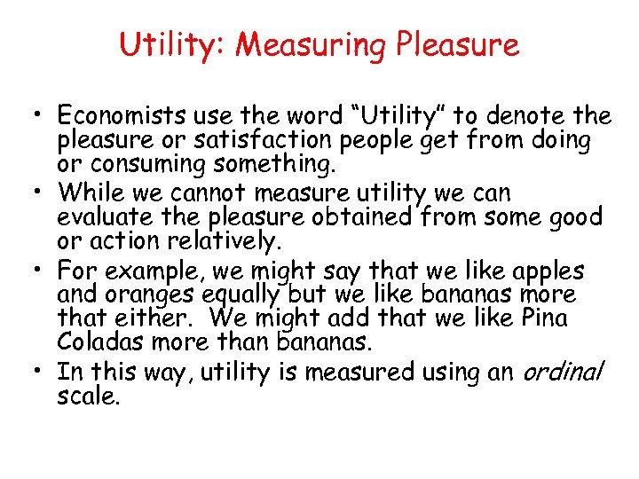 "Utility: Measuring Pleasure • Economists use the word ""Utility"" to denote the pleasure or"
