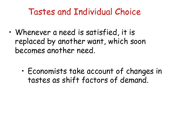Tastes and Individual Choice • Whenever a need is satisfied, it is replaced by