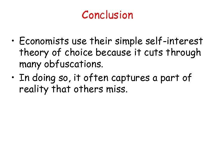 Conclusion • Economists use their simple self-interest theory of choice because it cuts through