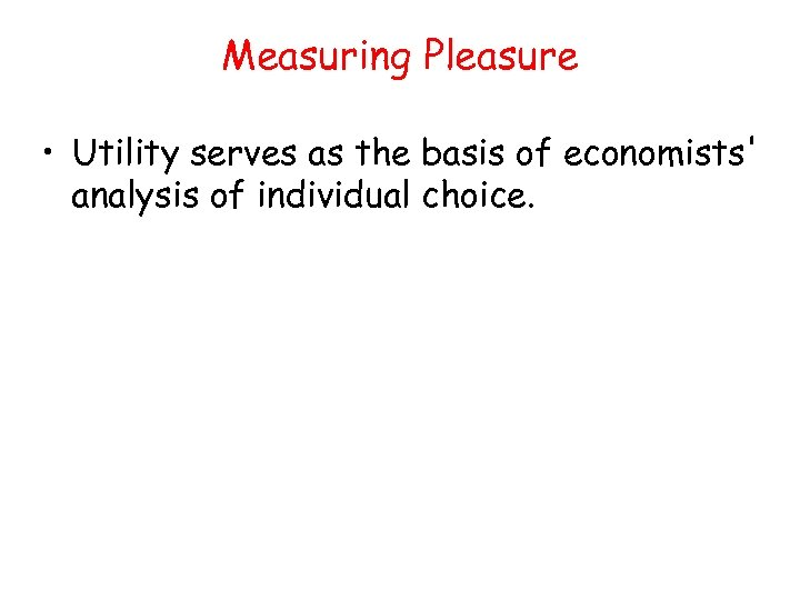 Measuring Pleasure • Utility serves as the basis of economists' analysis of individual choice.