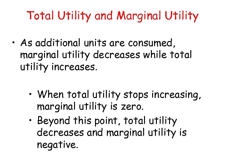 Total Utility and Marginal Utility • As additional units are consumed, marginal utility decreases