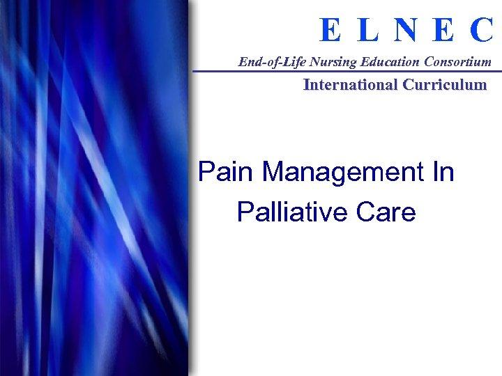 E LNE C End-of-Life Nursing Education Consortium International Curriculum Pain Management In Palliative Care