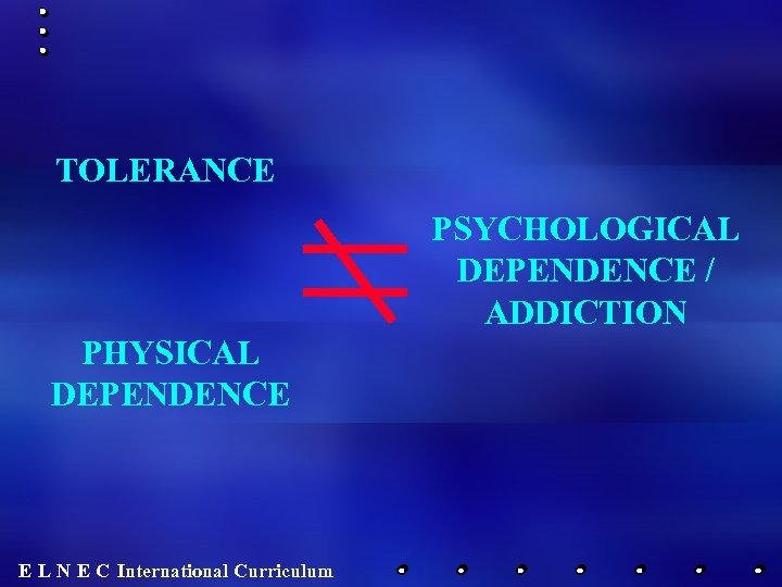 TOLERANCE PSYCHOLOGICAL DEPENDENCE / ADDICTION PHYSICAL DEPENDENCE E L N E C International Curriculum