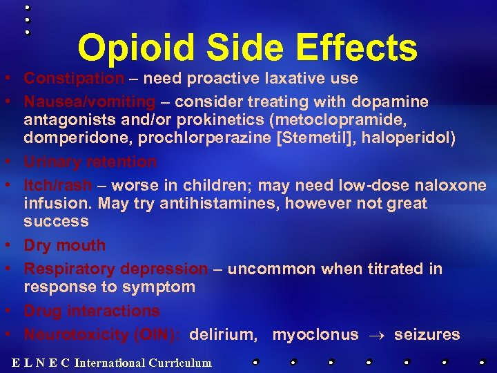 Opioid Side Effects • Constipation – need proactive laxative use • Nausea/vomiting – consider