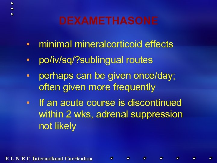 DEXAMETHASONE • minimal mineralcorticoid effects • po/iv/sq/? sublingual routes • perhaps can be given