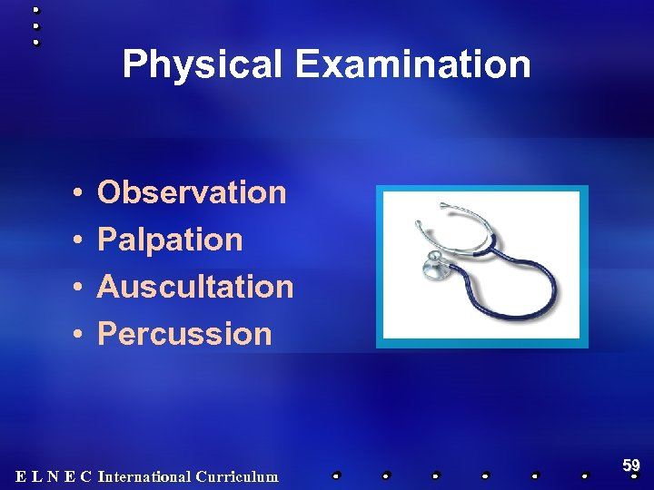 Physical Examination • • Observation Palpation Auscultation Percussion E L N E C International