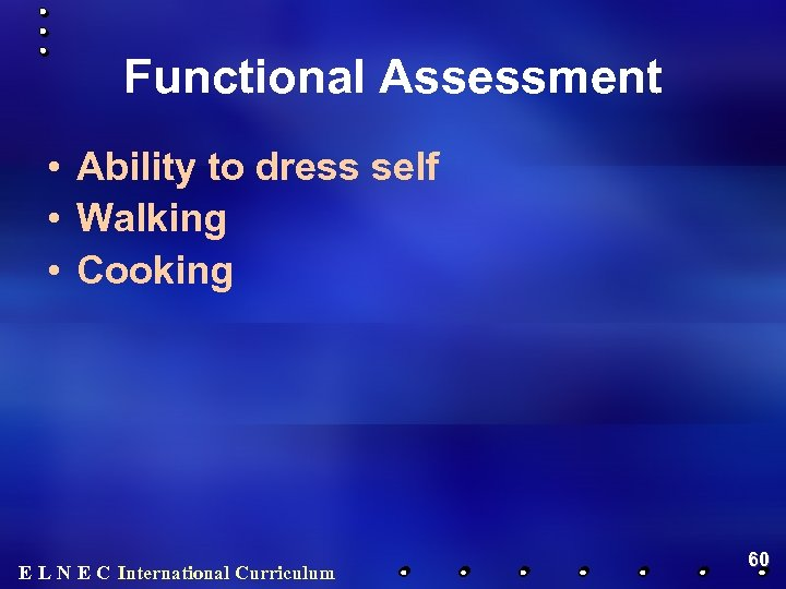 Functional Assessment • Ability to dress self • Walking • Cooking E L N