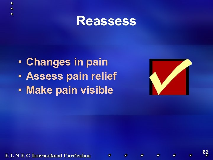Reassess • Changes in pain • Assess pain relief • Make pain visible E