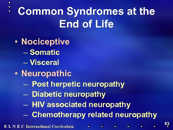 Common Syndromes at the End of Life • Nociceptive – Somatic – Visceral •