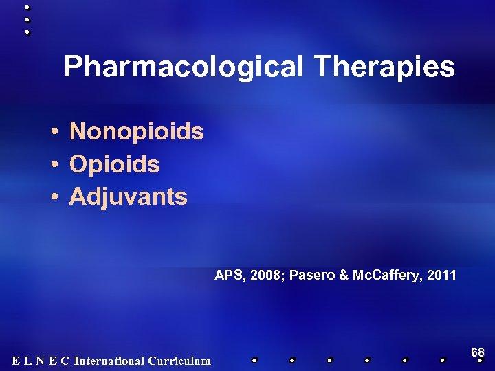 Pharmacological Therapies • Nonopioids • Opioids • Adjuvants APS, 2008; Pasero & Mc. Caffery,