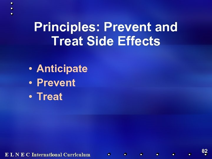 Principles: Prevent and Treat Side Effects • Anticipate • Prevent • Treat E L
