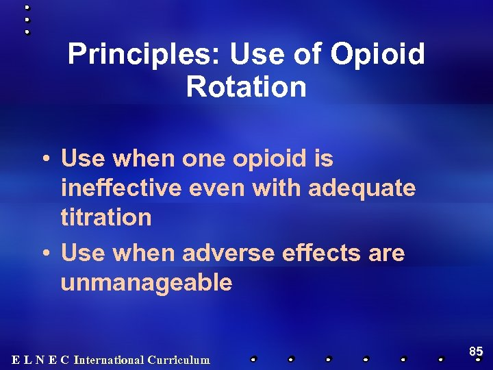 Principles: Use of Opioid Rotation • Use when one opioid is ineffective even with