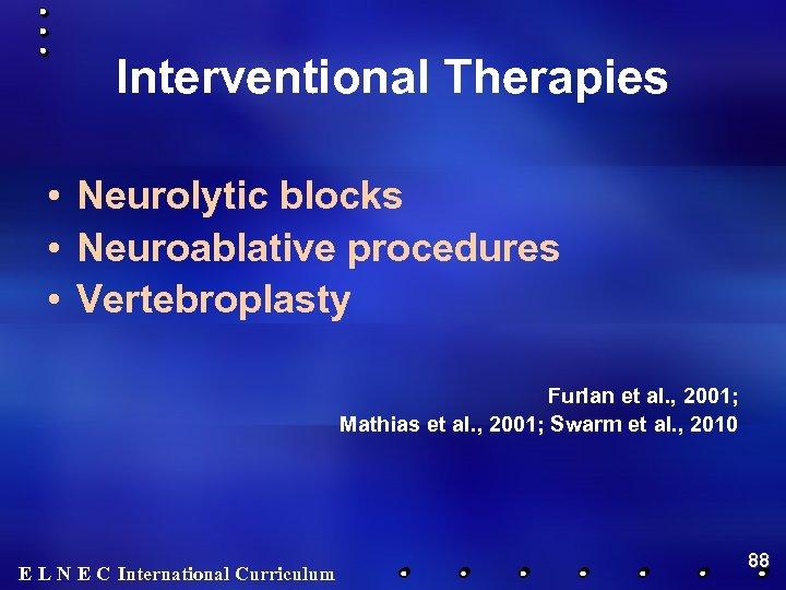 Interventional Therapies • Neurolytic blocks • Neuroablative procedures • Vertebroplasty Furlan et al. ,