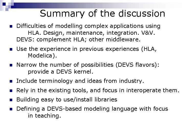 Summary of the discussion n Difficulties of modelling complex applications using HLA. Design, maintenance,