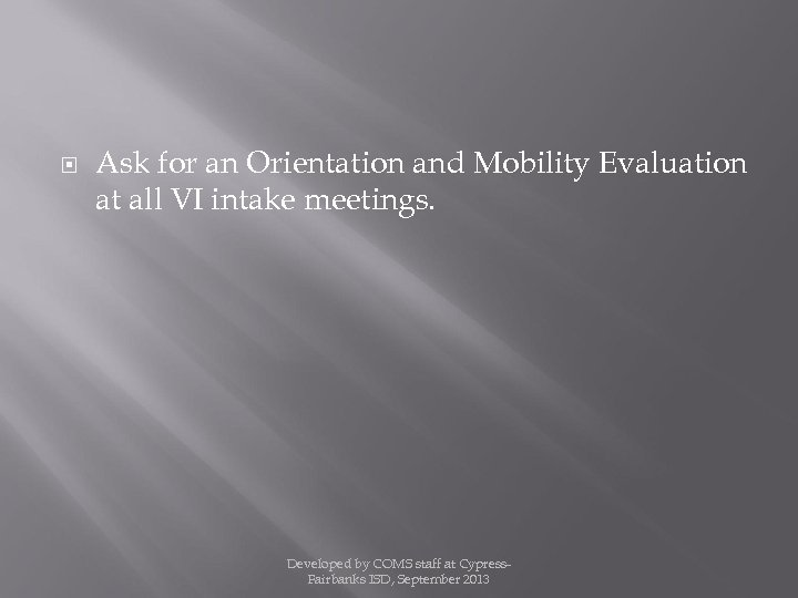 Ask for an Orientation and Mobility Evaluation at all VI intake meetings. Developed
