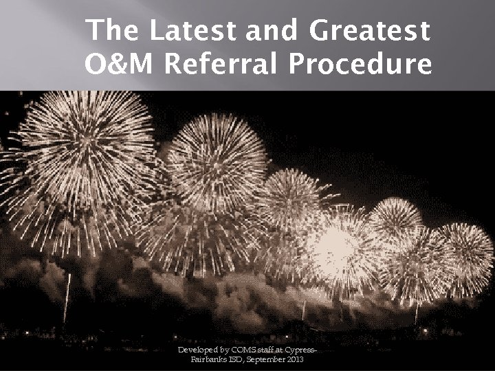 The Latest and Greatest O&M Referral Procedure Developed by COMS staff at Cypress. Fairbanks