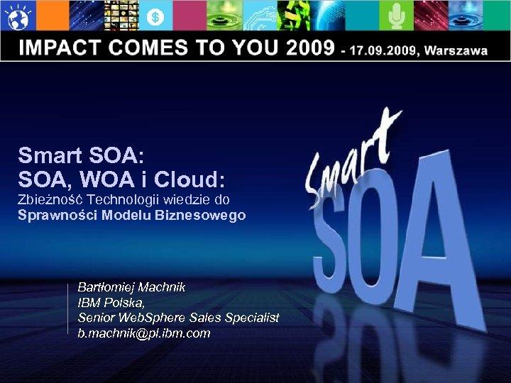 Smart SOA: SOA, WOA i Cloud: Zbieżność Technologii wiedzie do Sprawności Modelu Biznesowego Bartłomiej