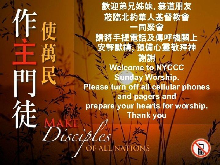 歡迎弟兄姊妹, 慕道朋友 蒞臨北約華人基督教會 一同聚會 請將手提電話及傳呼機關上 安靜默禱, 預備心靈敬拜神 謝謝 Welcome to NYCCC Sunday Worship. Please