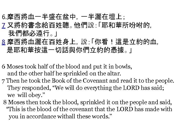 6. 摩西將血一半盛在盆中,一半灑在壇上; 7 又將約書念給百姓聽。他們說:「耶和華所吩咐的, 我們都必遵行。」 8 摩西將血灑在百姓身上,說:「你看!這是立約的血, 是耶和華按這一切話與你們立約的憑據。」 6 Moses took half of the