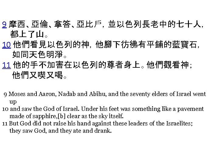 9 摩西、亞倫、拿答、亞比戶,並以色列長老中的七十人, 都上了山。 10 他們看見以色列的神,他腳下彷彿有平鋪的藍寶石, 如同天色明淨。 11 他的手不加害在以色列的尊者身上。他們觀看神; 他們又喫又喝。 9 Moses and Aaron, Nadab