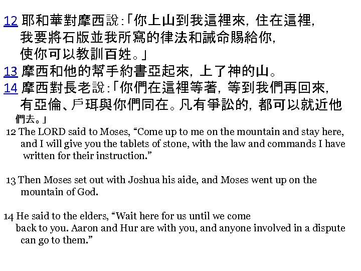 12 耶和華對摩西說:「你上山到我這裡來,住在這裡, 我要將石版並我所寫的律法和誡命賜給你, 使你可以教訓百姓。」 13 摩西和他的幫手約書亞起來,上了神的山。 14 摩西對長老說:「你們在這裡等著,等到我們再回來, 有亞倫、戶珥與你們同在。凡有爭訟的,都可以就近他 們去。」 12 The LORD said