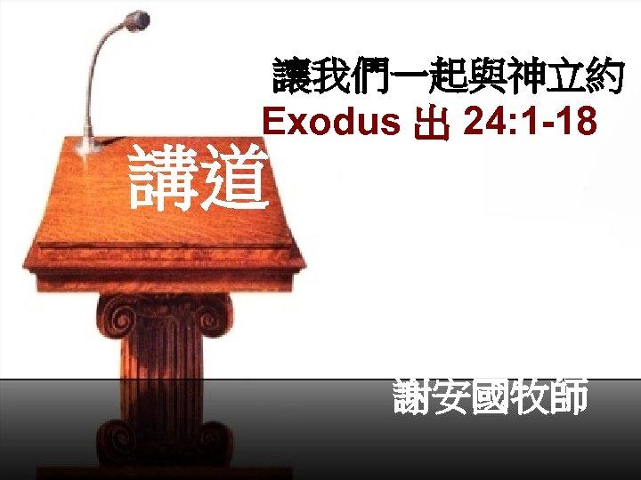讓我們一起與神立約 Exodus 出 24: 1 -18  講道 謝安國牧師