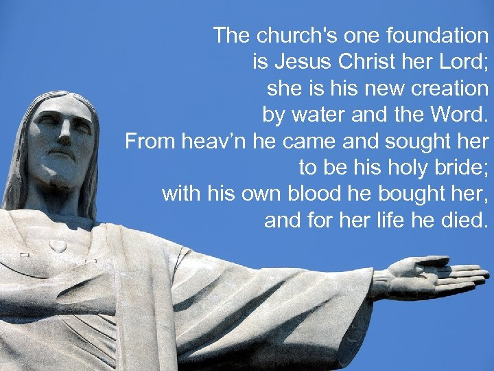 The church's one foundation is Jesus Christ her Lord; she is his new creation