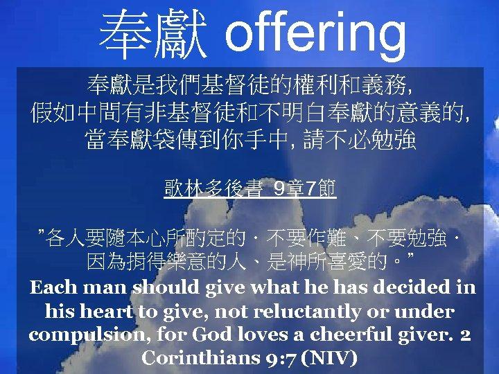 """奉獻 offering 奉獻是我們基督徒的權利和義務, 假如中間有非基督徒和不明白奉獻的意義的, 當奉獻袋傳到你手中, 請不必勉強 歌林多後書 9章 7節 """"各人要隨本心所酌定的.不要作難、不要勉強. 因為捐得樂意的人、是神所喜愛的。"""" Each man should"""