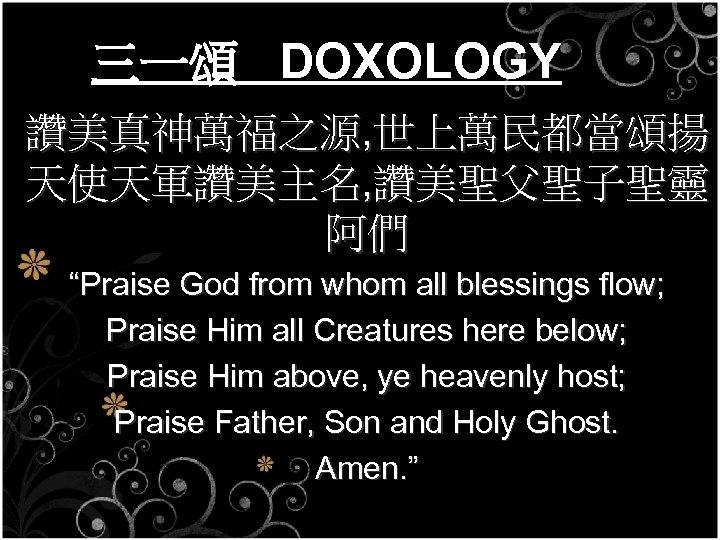 """三一頌 DOXOLOGY 讚美真神萬福之源, 世上萬民都當頌揚 天使天軍讚美主名, 讚美聖父聖子聖靈 阿們 """"Praise God from whom all blessings flow;"""