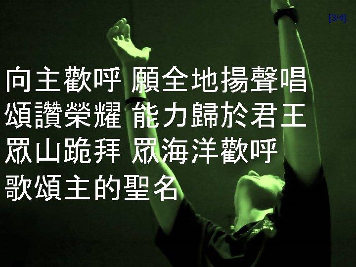 [3/4] 向主歡呼 願全地揚聲唱 頌讚榮耀 能力歸於君王 眾山跪拜 眾海洋歡呼 歌頌主的聖名