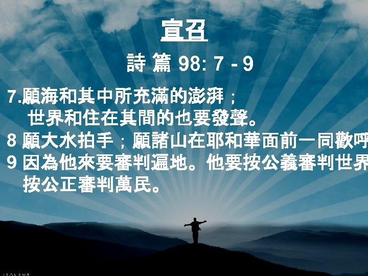 宣召 詩 篇 98: 7 - 9 7. 願海和其中所充滿的澎湃; 世界和住在其間的也要發聲。 8 願大水拍手;願諸山在耶和華面前一同歡呼 9 因為他來要審判遍地。他要按公義審判世界