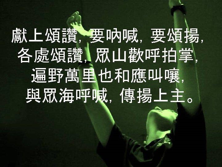 獻上頌讚,要吶喊,要頌揚, 各處頌讚,眾山歡呼拍掌, 遍野萬里也和應叫嚷, 與眾海呼喊,傳揚上主。